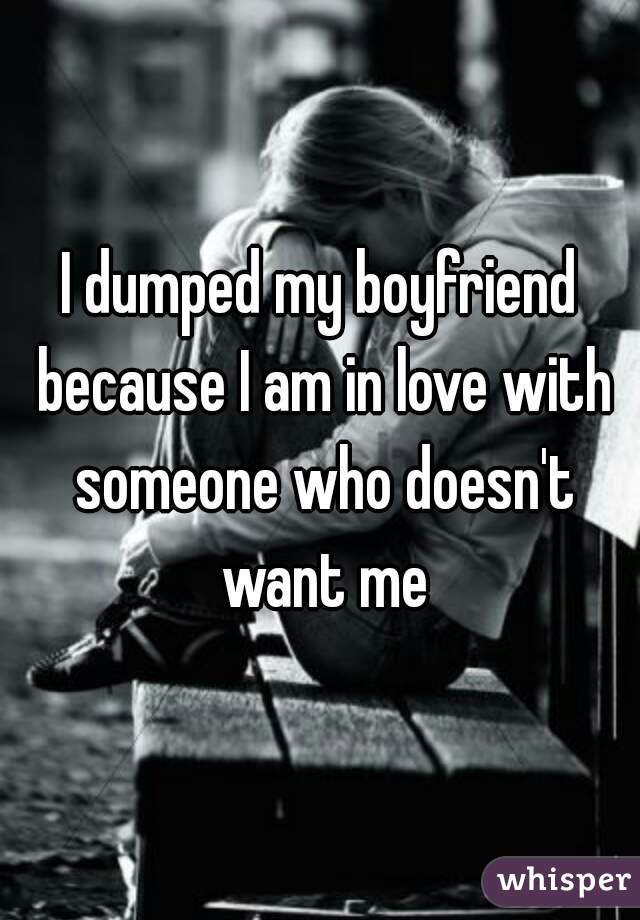 I dumped my boyfriend because I am in love with someone who doesn't want me