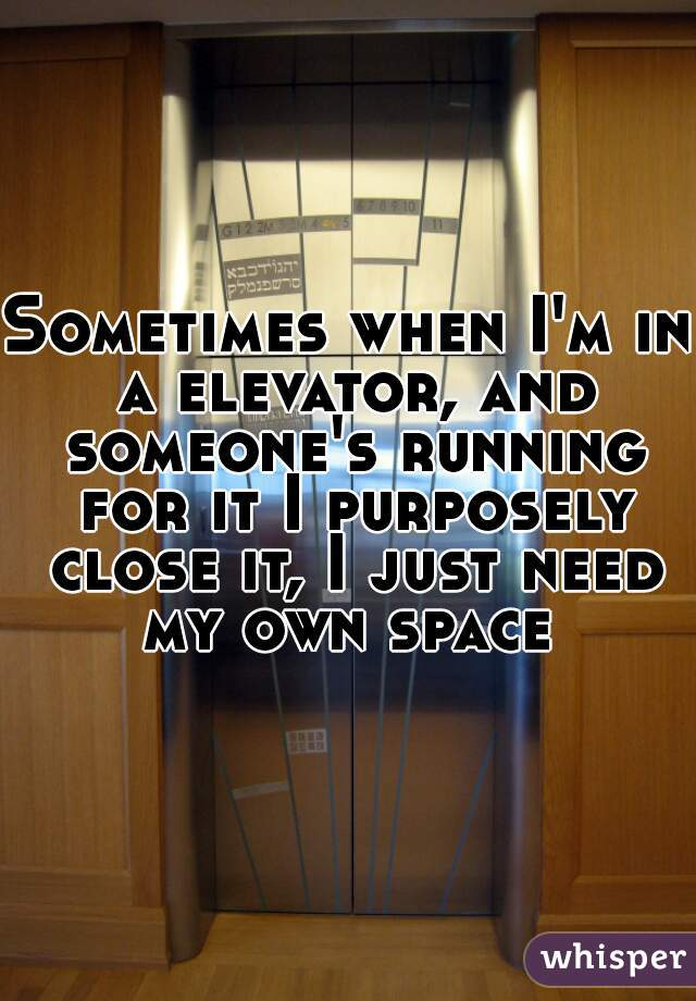 Sometimes when I'm in a elevator, and someone's running for it I purposely close it, I just need my own space