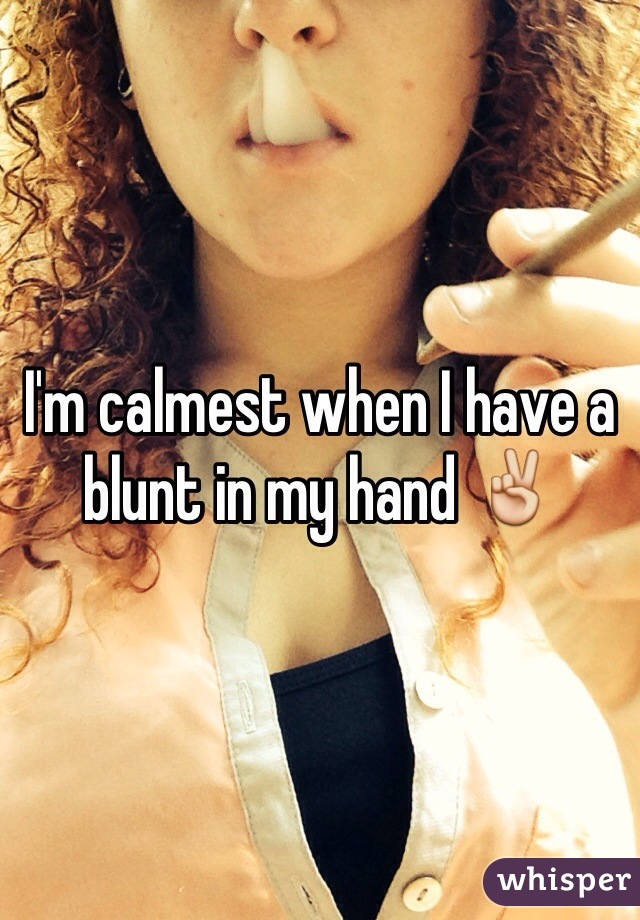 I'm calmest when I have a blunt in my hand ✌️
