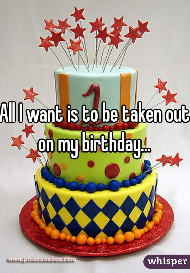 All I want is to be taken out on my birthday...