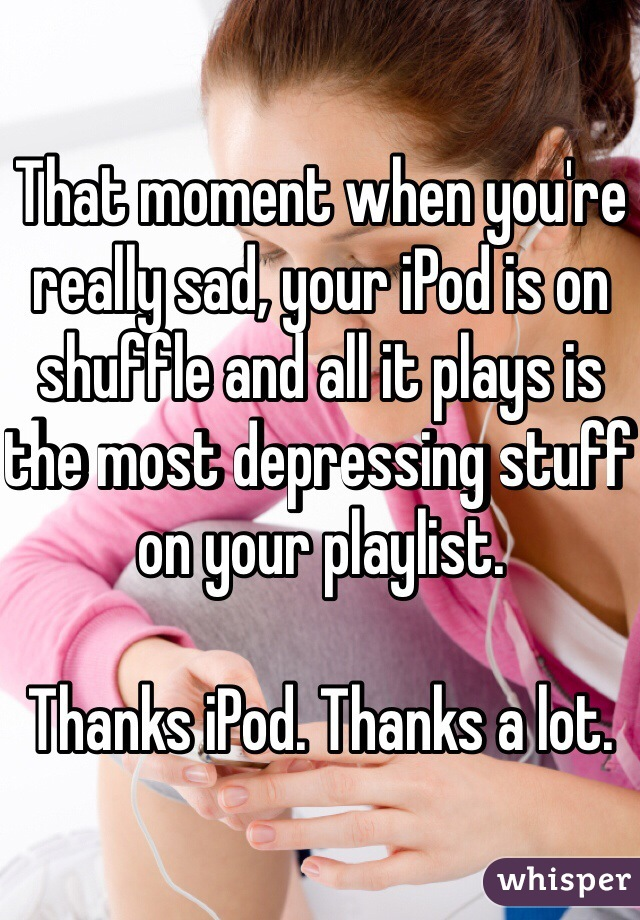 That moment when you're really sad, your iPod is on shuffle and all it plays is the most depressing stuff on your playlist.   Thanks iPod. Thanks a lot.