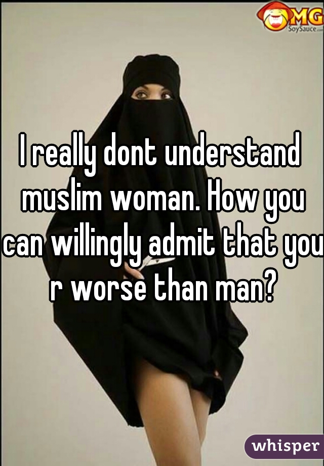 I really dont understand muslim woman. How you can willingly admit that you r worse than man?