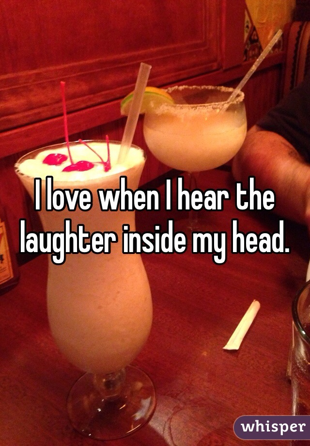 I love when I hear the laughter inside my head.