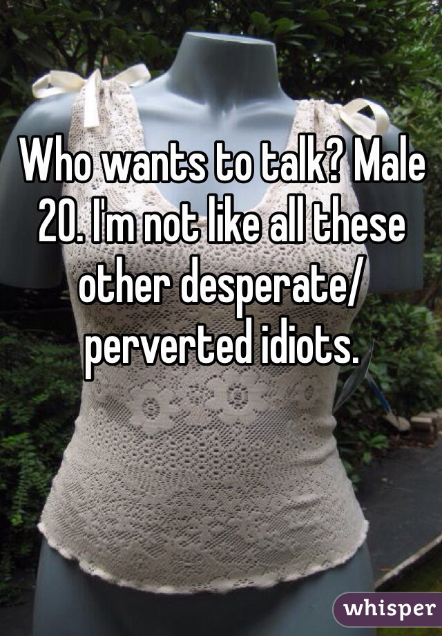 Who wants to talk? Male 20. I'm not like all these other desperate/perverted idiots.