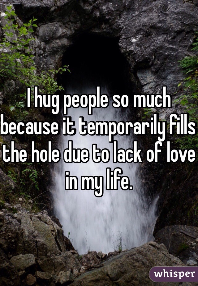 I hug people so much because it temporarily fills the hole due to lack of love in my life.