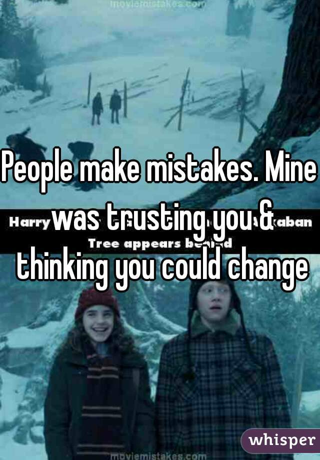 People make mistakes. Mine was trusting you & thinking you could change