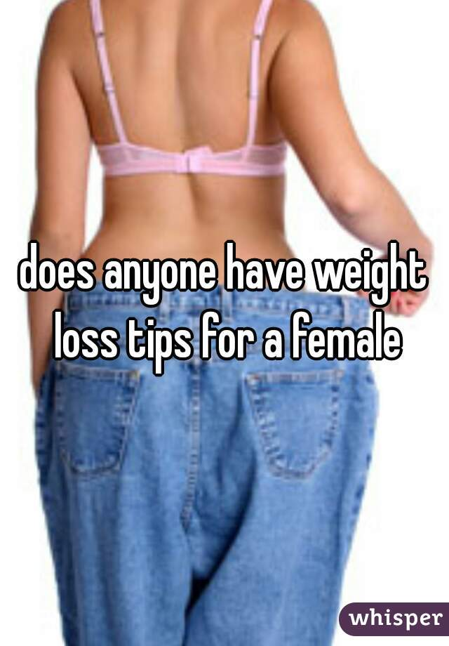does anyone have weight loss tips for a female