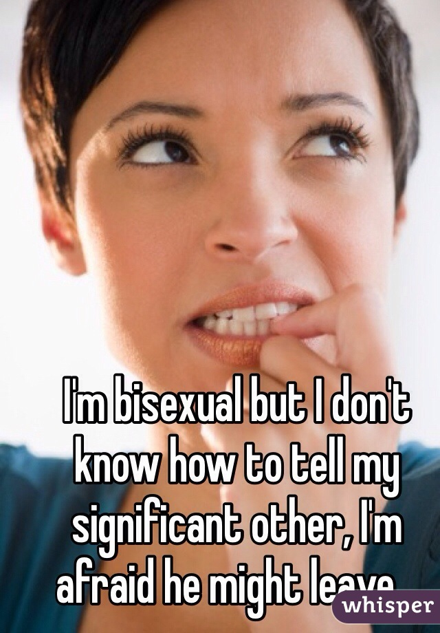 I'm bisexual but I don't know how to tell my significant other, I'm afraid he might leave...