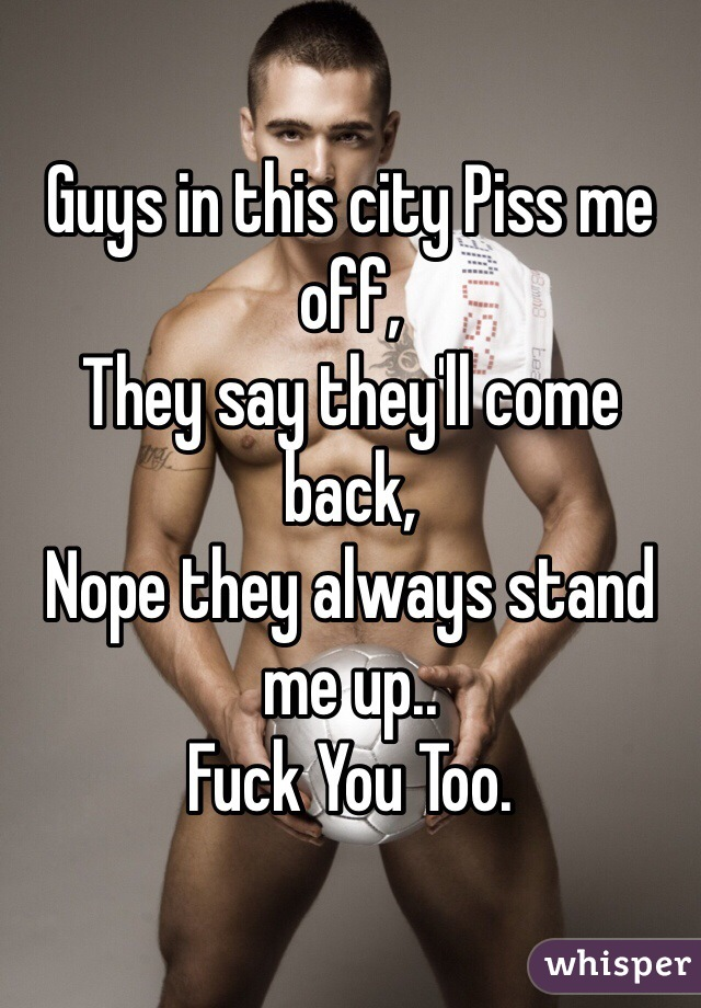 Guys in this city Piss me off, They say they'll come back, Nope they always stand me up..  Fuck You Too.