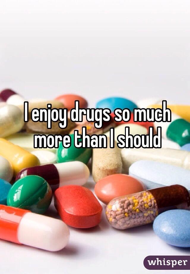 I enjoy drugs so much more than I should