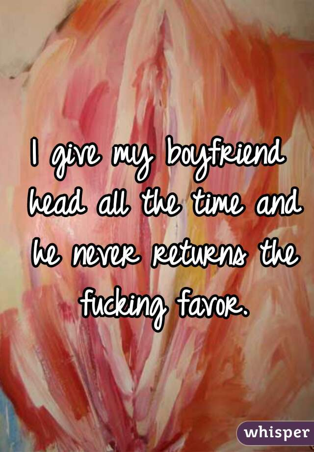 I give my boyfriend head all the time and he never returns the fucking favor.