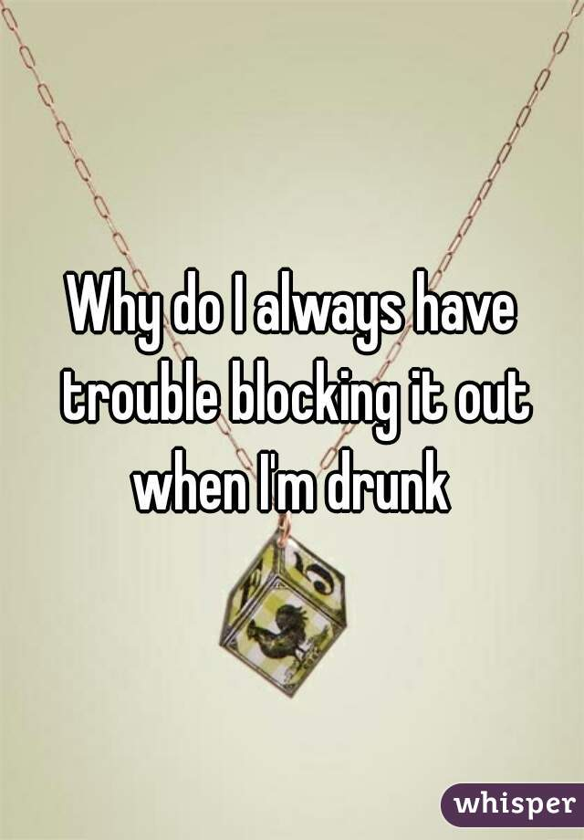 Why do I always have trouble blocking it out when I'm drunk