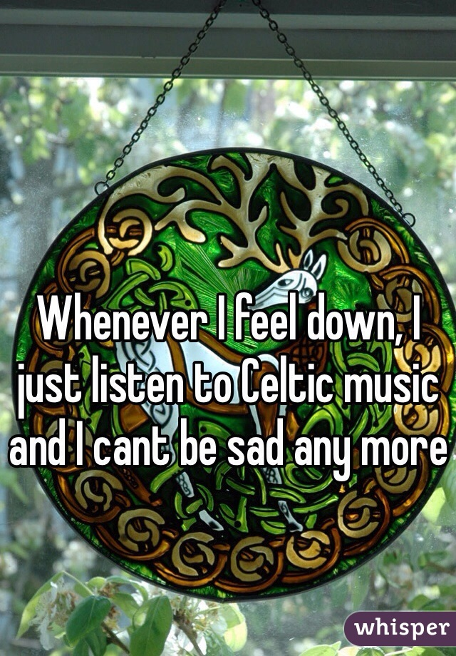 Whenever I feel down, I just listen to Celtic music and I cant be sad any more