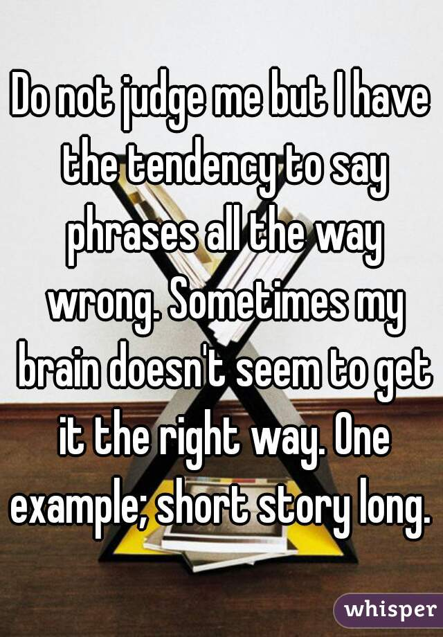 Do not judge me but I have the tendency to say phrases all the way wrong. Sometimes my brain doesn't seem to get it the right way. One example; short story long.