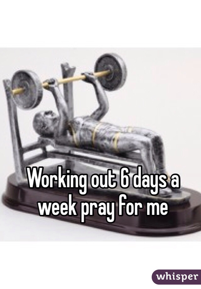 Working out 6 days a week pray for me
