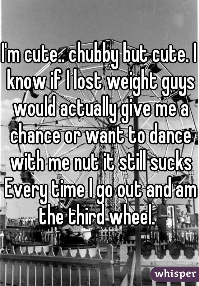 I'm cute.. chubby but cute. I know if I lost weight guys would actually give me a chance or want to dance with me nut it still sucks Every time I go out and am the third wheel.