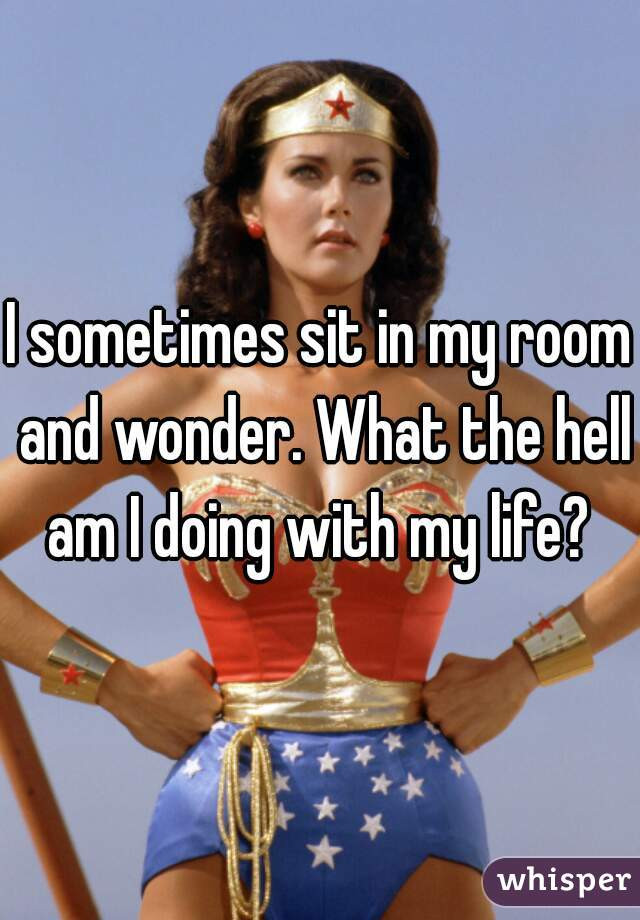 I sometimes sit in my room and wonder. What the hell am I doing with my life?