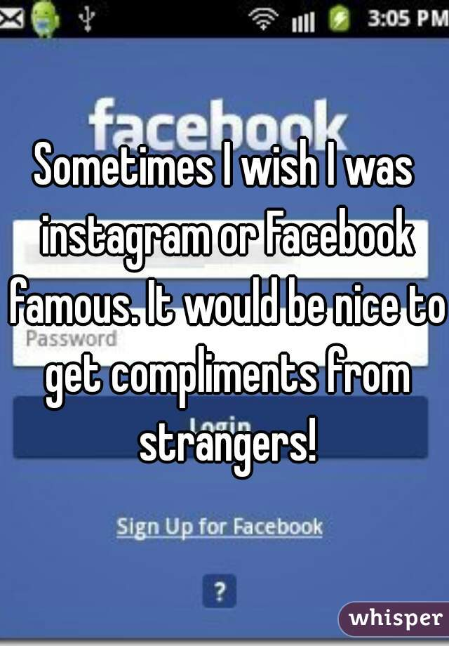 Sometimes I wish I was instagram or Facebook famous. It would be nice to get compliments from strangers!
