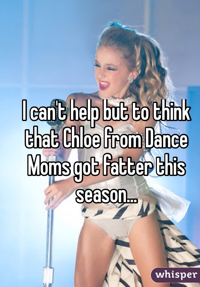 I can't help but to think that Chloe from Dance Moms got fatter this season...