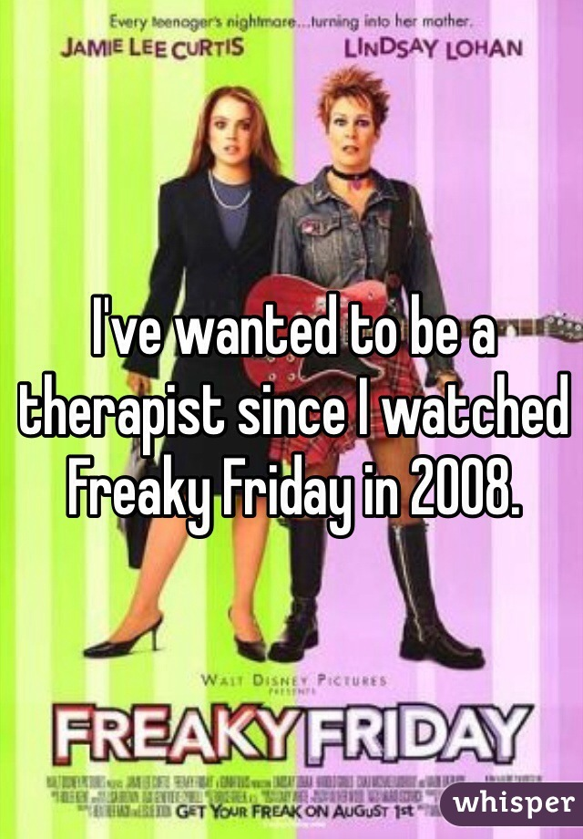 I've wanted to be a therapist since I watched Freaky Friday in 2008.