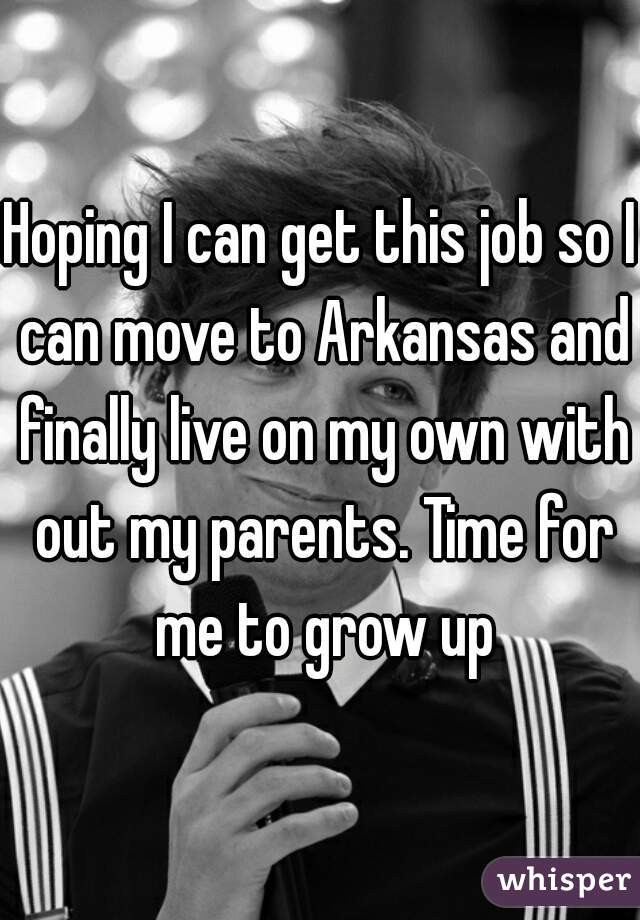 Hoping I can get this job so I can move to Arkansas and finally live on my own with out my parents. Time for me to grow up