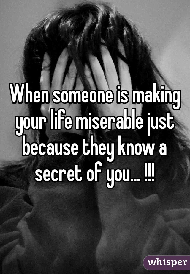 When someone is making your life miserable just because they know a secret of you... !!!
