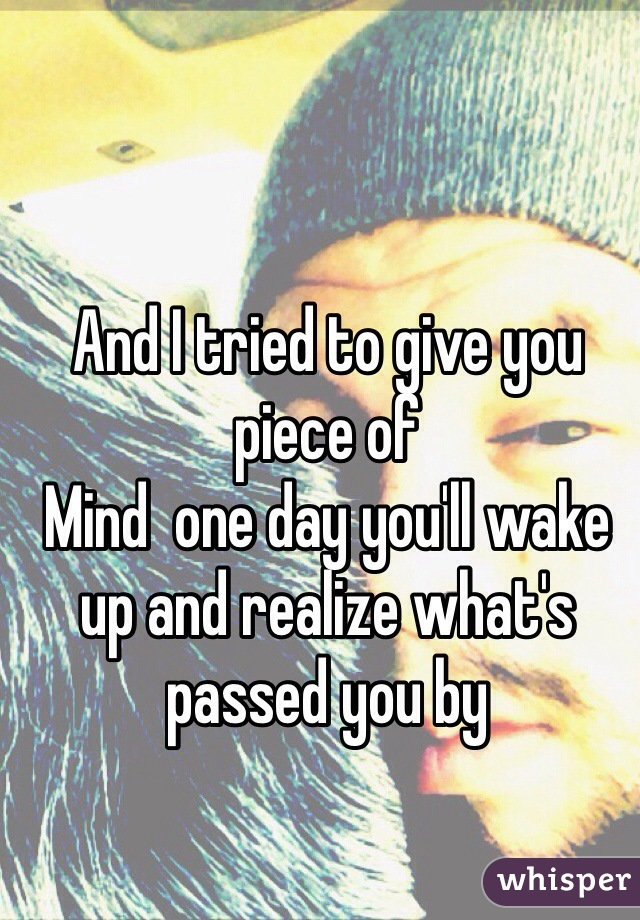 And I tried to give you piece of Mind  one day you'll wake up and realize what's passed you by
