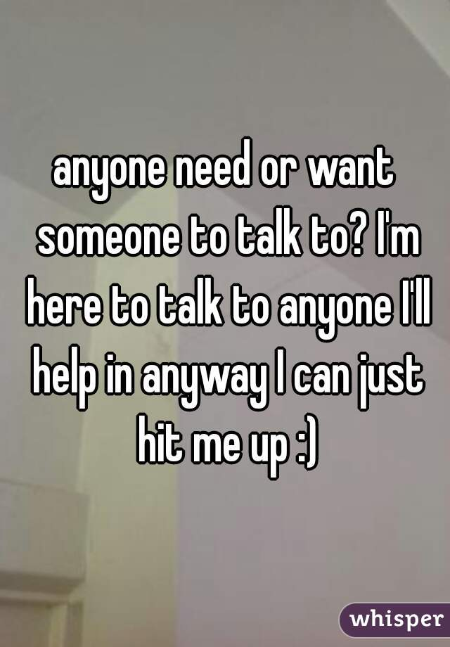 anyone need or want someone to talk to? I'm here to talk to anyone I'll help in anyway I can just hit me up :)