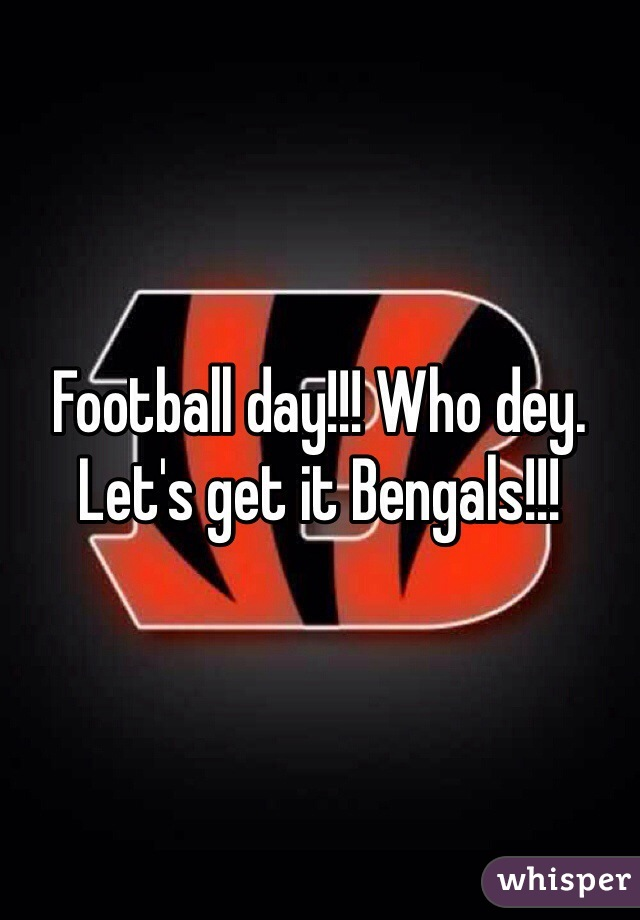Football day!!! Who dey. Let's get it Bengals!!!
