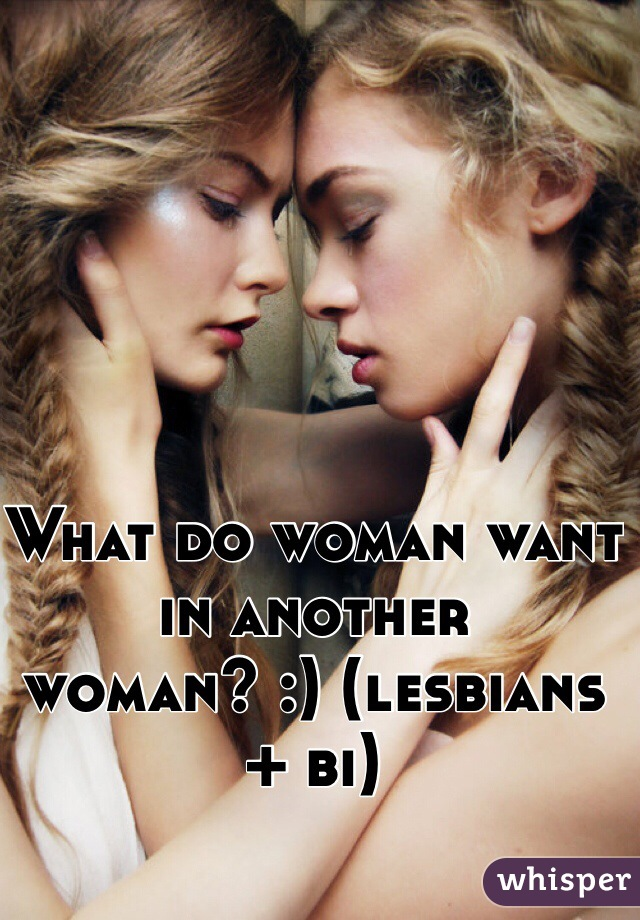 What do woman want in another woman? :) (lesbians + bi)