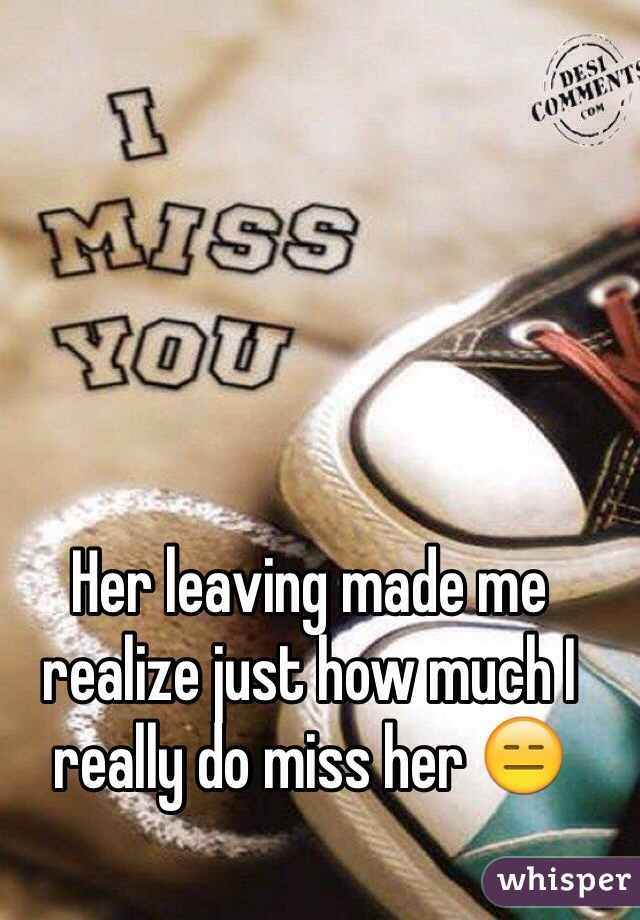 Her leaving made me realize just how much I really do miss her 😑