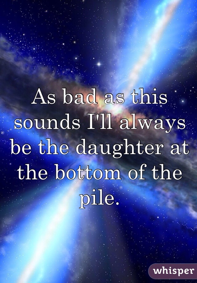 As bad as this sounds I'll always be the daughter at the bottom of the pile.