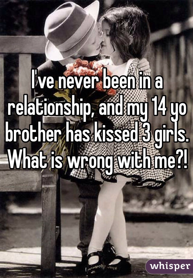 I've never been in a relationship, and my 14 yo brother has kissed 3 girls. What is wrong with me?!