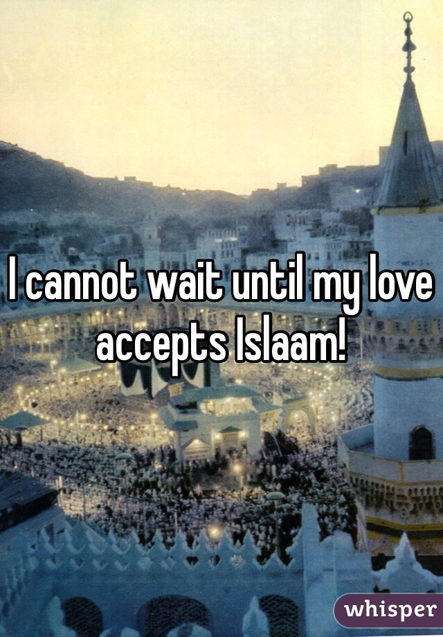 I cannot wait until my love accepts Islaam!