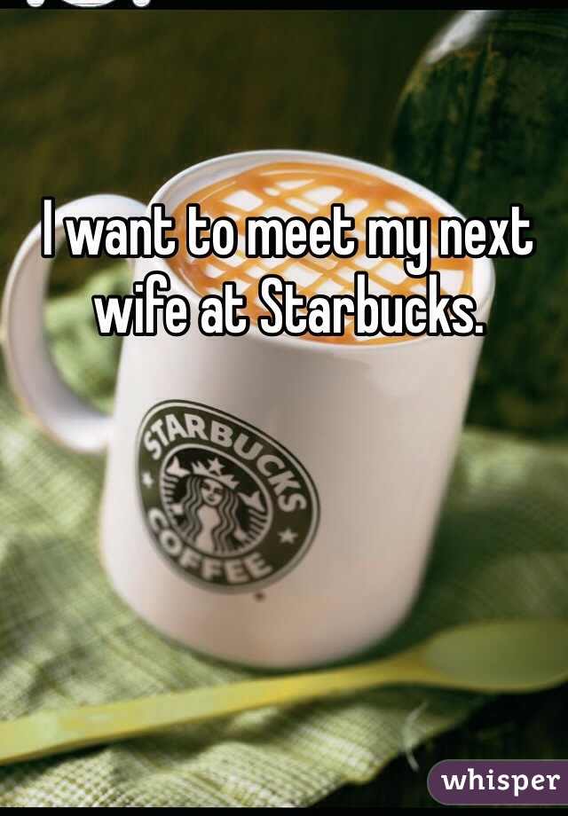 I want to meet my next wife at Starbucks.