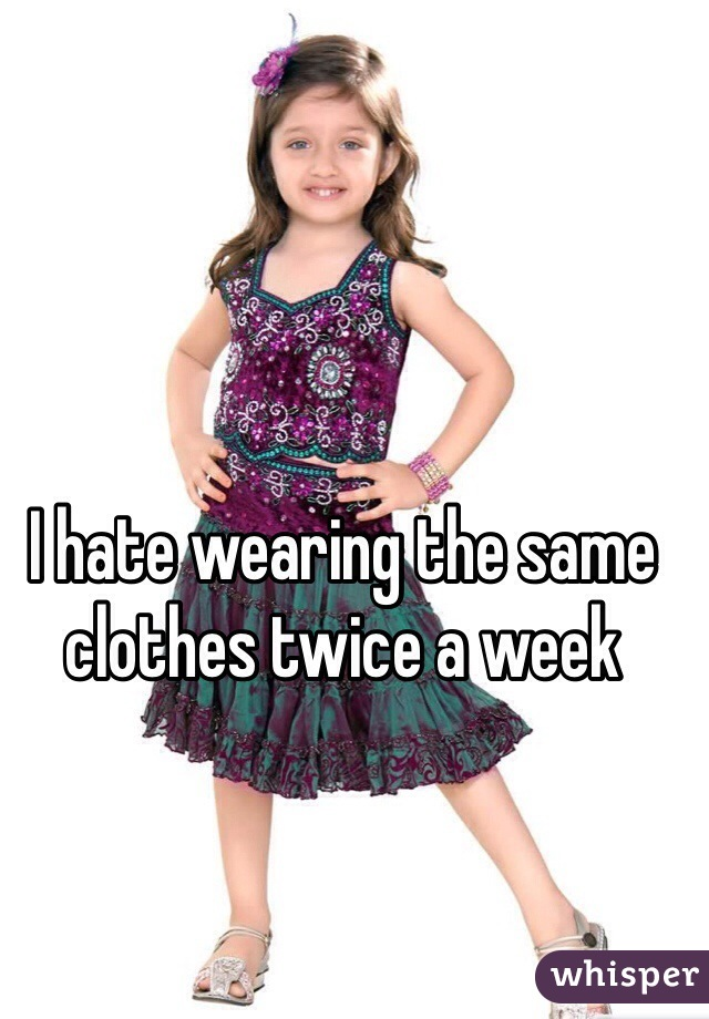 I hate wearing the same clothes twice a week