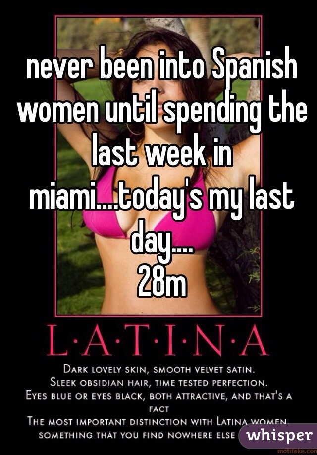 never been into Spanish women until spending the last week in miami....today's my last day.... 28m