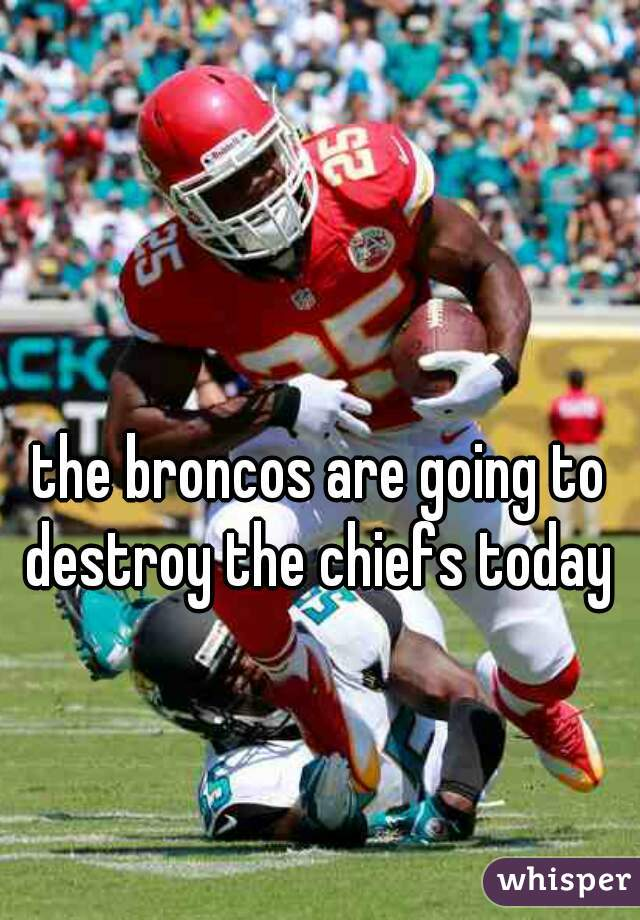 the broncos are going to destroy the chiefs today