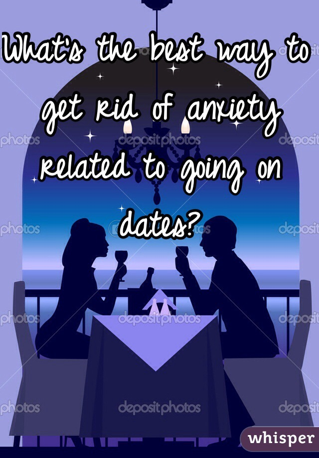 What's the best way to get rid of anxiety related to going on dates?