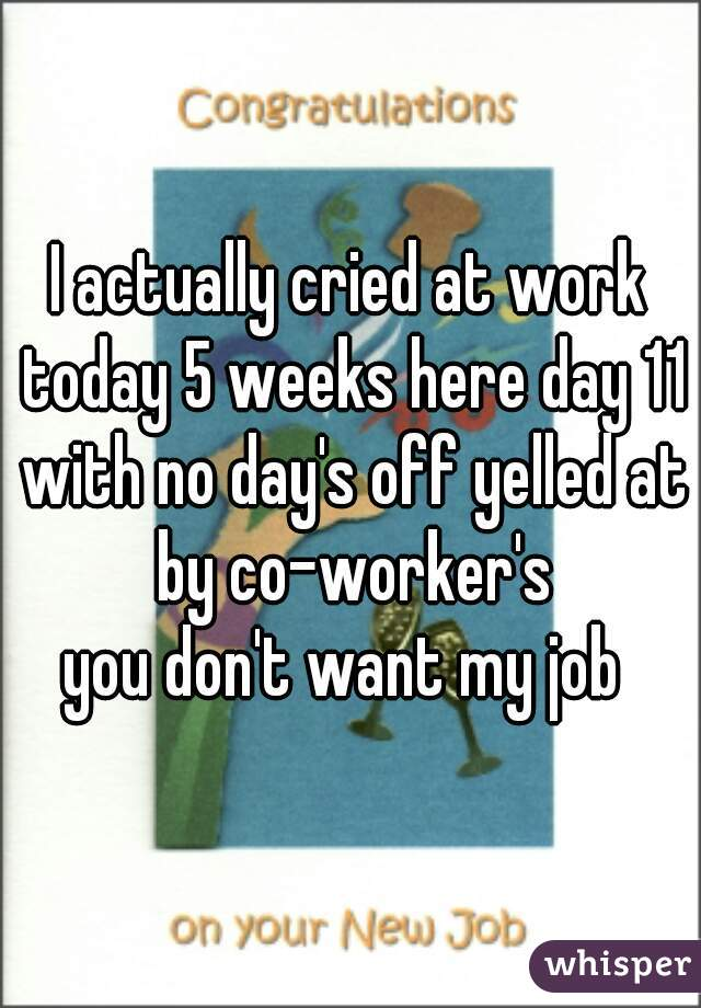 I actually cried at work today 5 weeks here day 11 with no day's off yelled at by co-worker's  you don't want my job