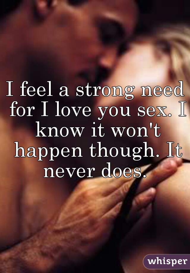 I feel a strong need for I love you sex. I know it won't happen though. It never does.