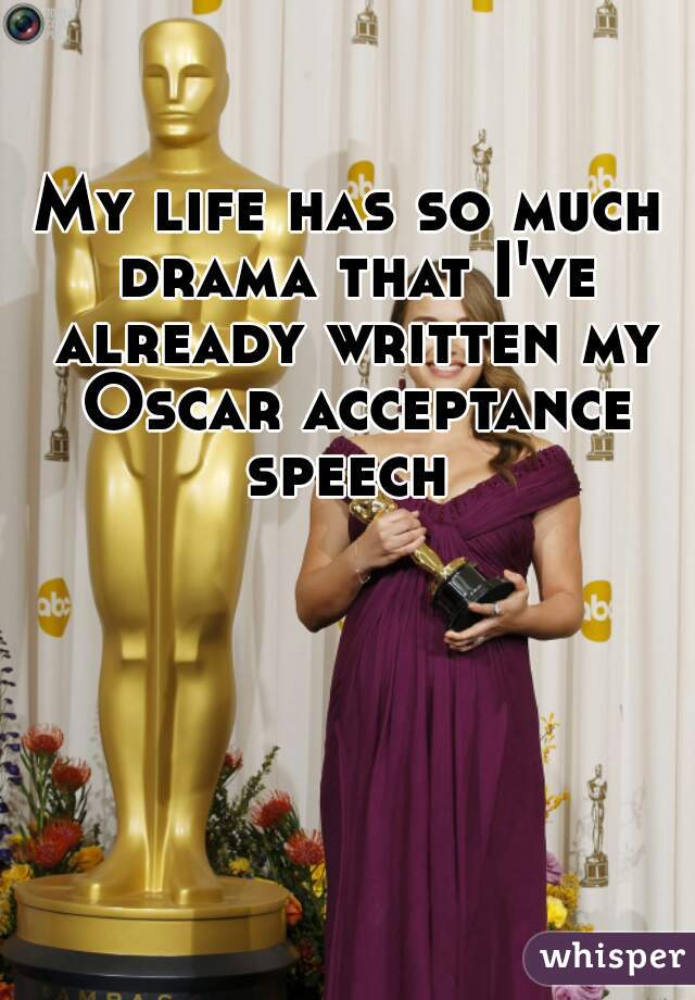 My life has so much drama that I've already written my Oscar acceptance speech