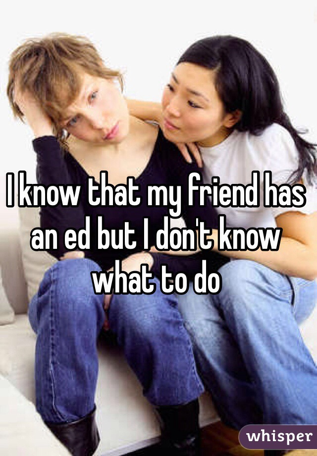I know that my friend has an ed but I don't know what to do