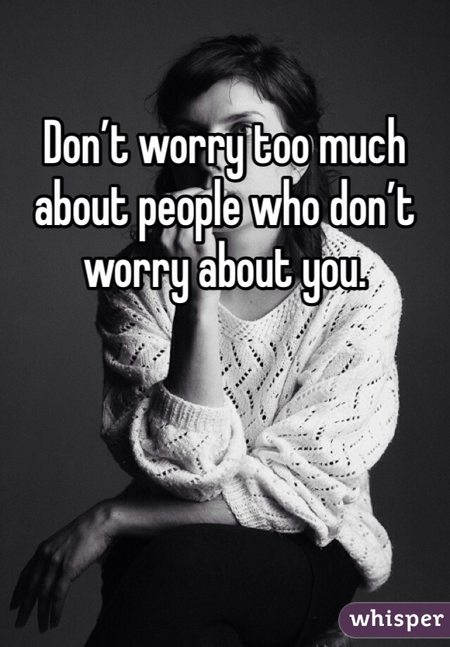 Don't worry too much about people who don't worry about you.