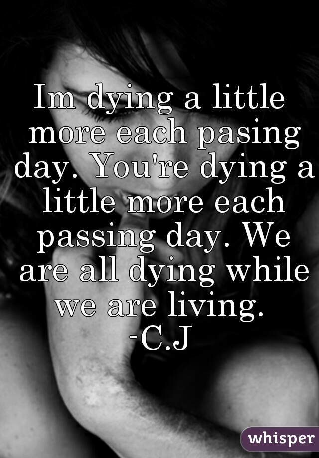 Im dying a little more each pasing day. You're dying a little more each passing day. We are all dying while we are living.  -C.J