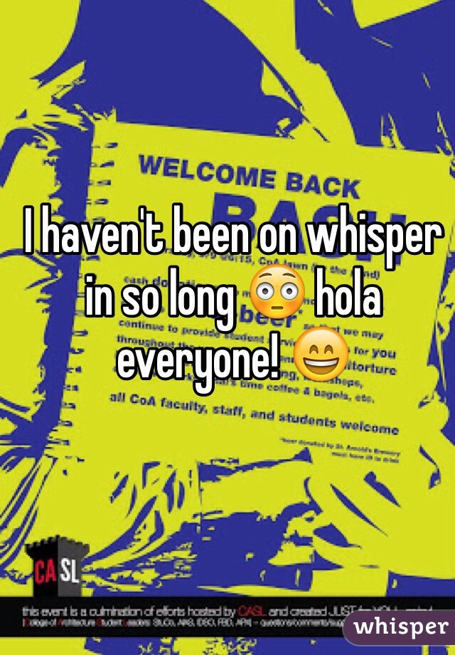 I haven't been on whisper in so long 😳 hola everyone! 😄