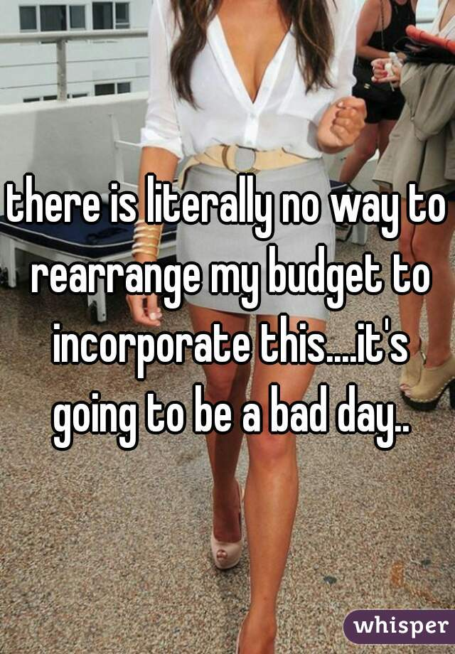 there is literally no way to rearrange my budget to incorporate this....it's going to be a bad day..
