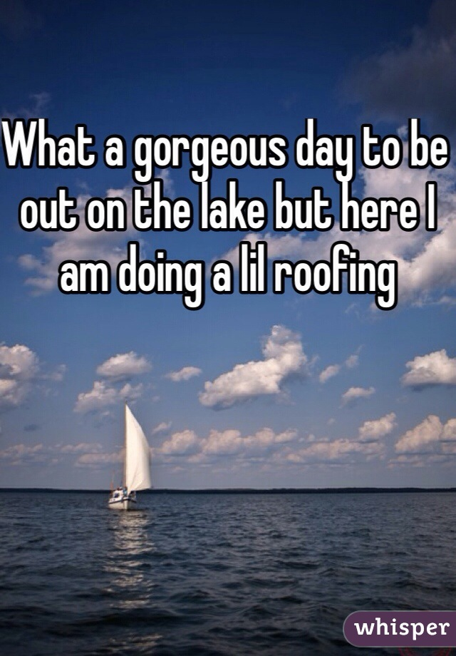 What a gorgeous day to be out on the lake but here I am doing a lil roofing