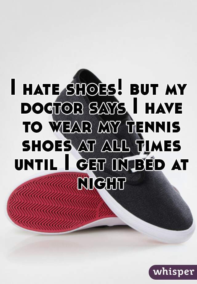 I hate shoes! but my doctor says I have to wear my tennis shoes at all times until I get in bed at night
