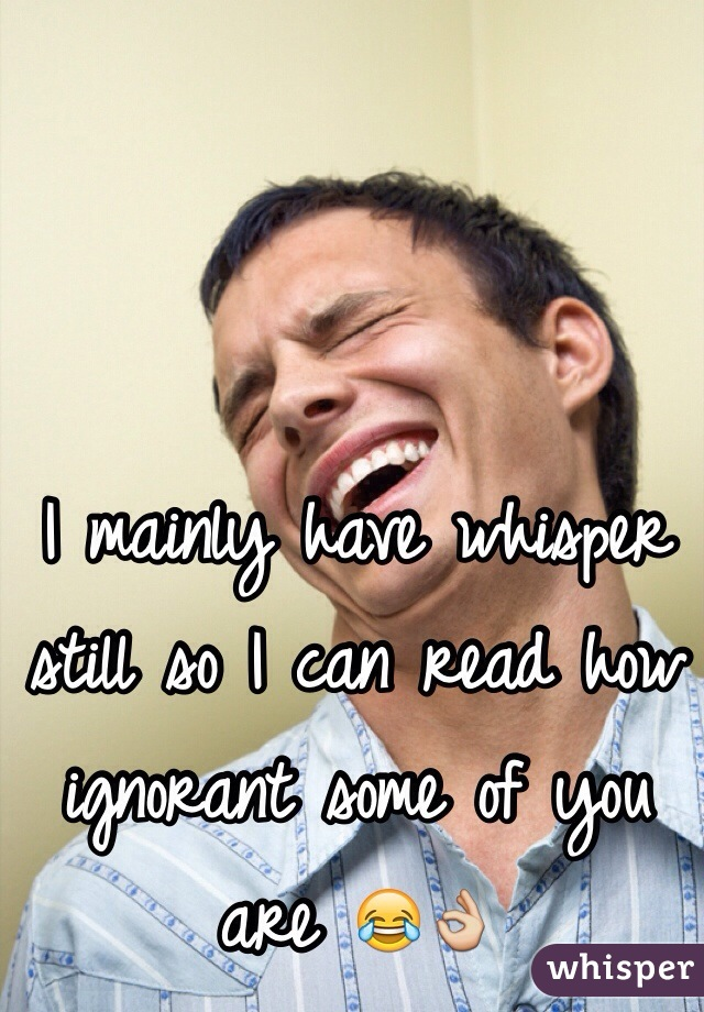 I mainly have whisper still so I can read how ignorant some of you are 😂👌